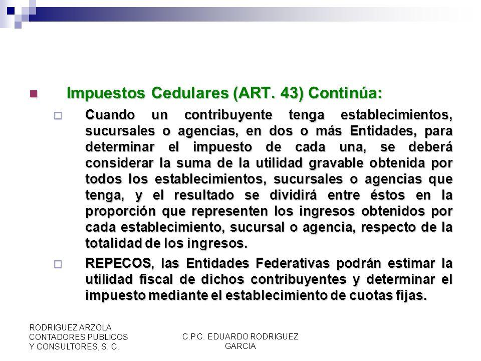 C.P.C. EDUARDO RODRIGUEZ GARCIA RODRIGUEZ ARZOLA CONTADORES PUBLICOS Y CONSULTORES, S. C. Impuestos Cedulares (ART. 43) Continúa: Impuestos Cedulares