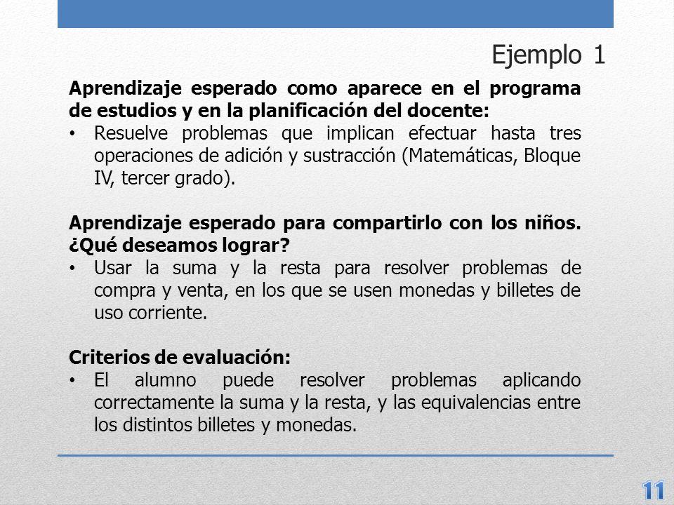 Ejemplo 1 Aprendizaje esperado como aparece en el programa de estudios y en la planificación del docente: Resuelve problemas que implican efectuar hasta tres operaciones de adición y sustracción (Matemáticas, Bloque IV, tercer grado).