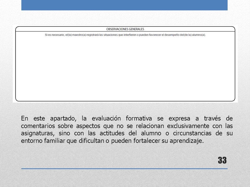 33 En este apartado, la evaluación formativa se expresa a través de comentarios sobre aspectos que no se relacionan exclusivamente con las asignaturas