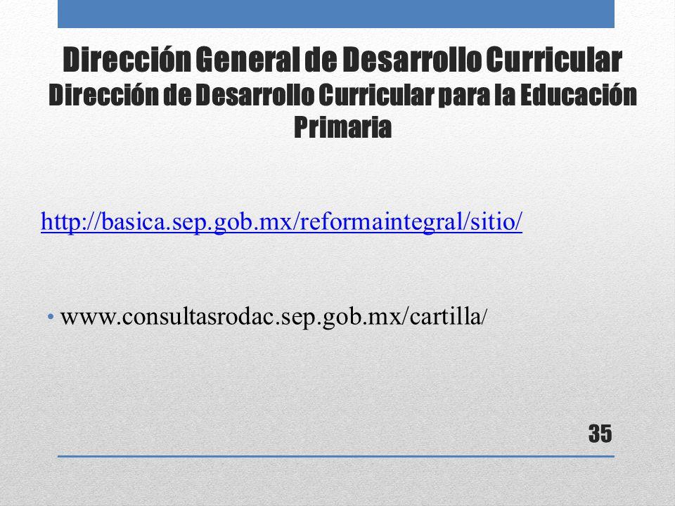 Dirección General de Desarrollo Curricular Dirección de Desarrollo Curricular para la Educación Primaria http://basica.sep.gob.mx/reformaintegral/sitio/ 35 www.consultasrodac.sep.gob.mx/cartilla /