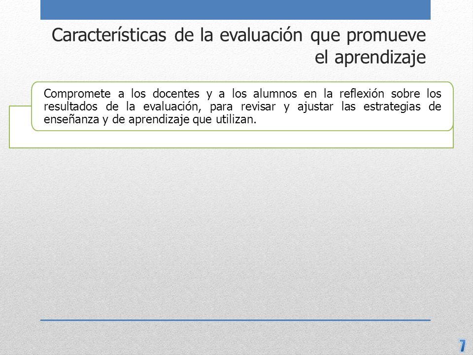 Características de la evaluación que promueve el aprendizaje Compromete a los docentes y a los alumnos en la reflexión sobre los resultados de la eval