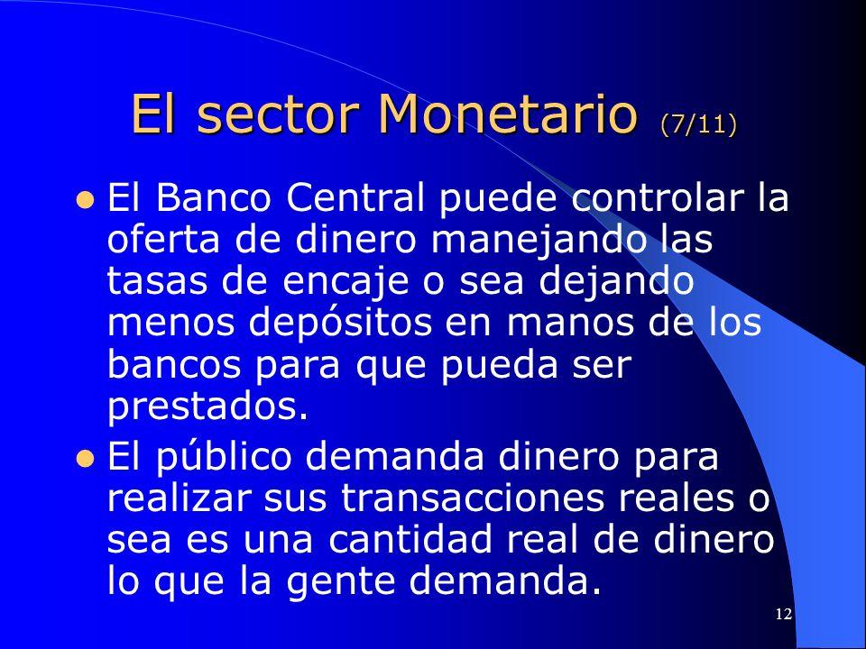 12 El sector Monetario (7/11) El Banco Central puede controlar la oferta de dinero manejando las tasas de encaje o sea dejando menos depósitos en mano