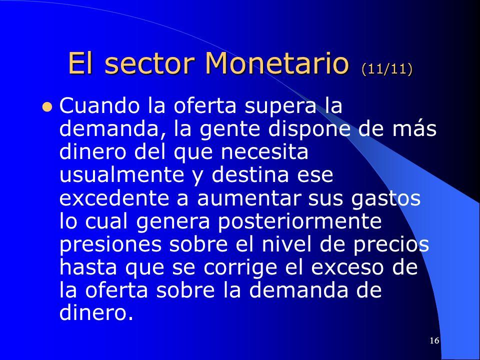 16 El sector Monetario (11/11) Cuando la oferta supera la demanda, la gente dispone de más dinero del que necesita usualmente y destina ese excedente