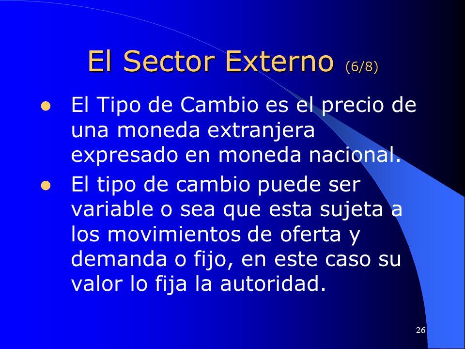 26 El Sector Externo (6/8) El Tipo de Cambio es el precio de una moneda extranjera expresado en moneda nacional. El tipo de cambio puede ser variable