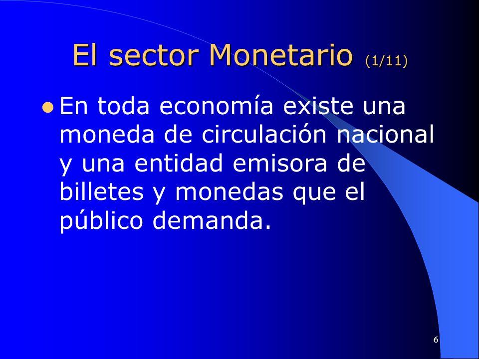 6 El sector Monetario (1/11) En toda economía existe una moneda de circulación nacional y una entidad emisora de billetes y monedas que el público dem