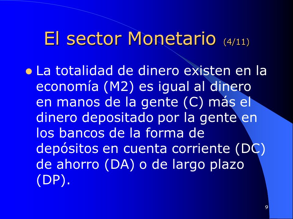 9 El sector Monetario (4/11) La totalidad de dinero existen en la economía (M2) es igual al dinero en manos de la gente (C) más el dinero depositado p