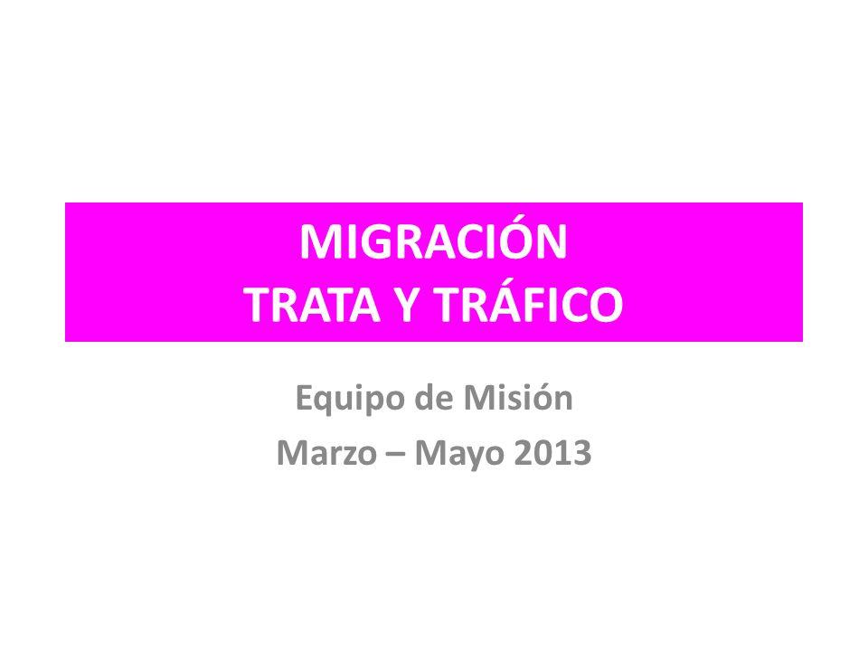 MIGRACIÓN TRATA Y TRÁFICO Equipo de Misión Marzo – Mayo 2013
