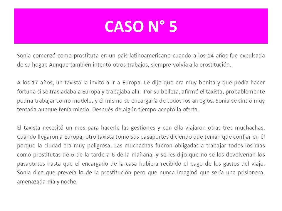 CASO N° 5 Sonia comenzó como prostituta en un país latinoamericano cuando a los 14 años fue expulsada de su hogar. Aunque también intentó otros trabaj