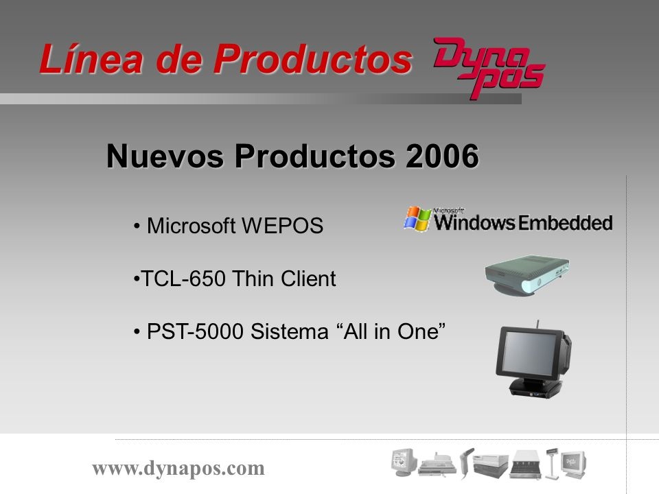 Nuevos Productos 2006 Línea de Productos www.dynapos.com Microsoft WEPOS TCL-650 Thin Client PST-5000 Sistema All in One