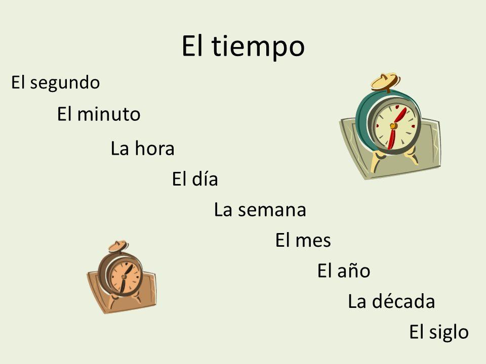 El tiempo El segundo El minuto La hora El día La semana El mes El año La década El siglo