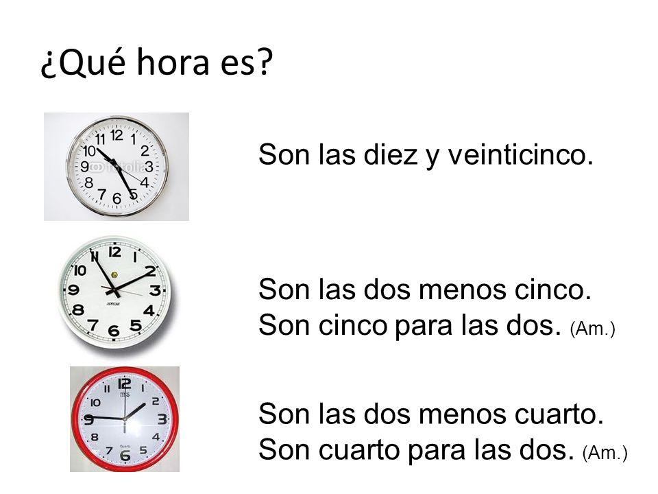 ¿Qué hora es? Son las diez y veinticinco. Son las dos menos cinco. Son cinco para las dos. (Am.) Son las dos menos cuarto. Son cuarto para las dos. (A