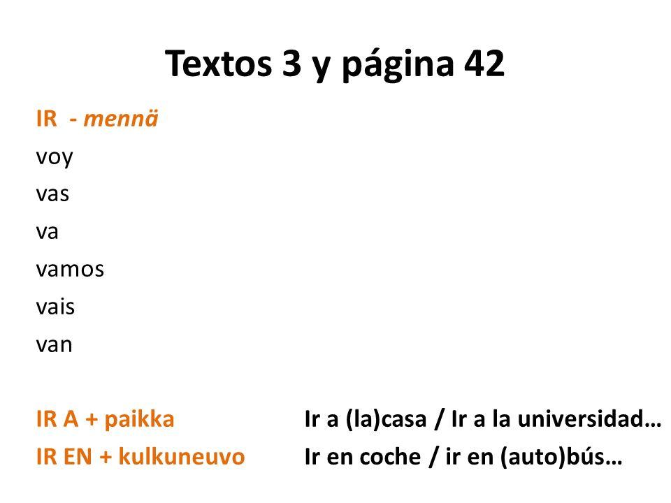 Textos 3 y página 42 IR - mennä voy vas va vamos vais van IR A + paikkaIr a (la)casa / Ir a la universidad… IR EN + kulkuneuvoIr en coche / ir en (aut