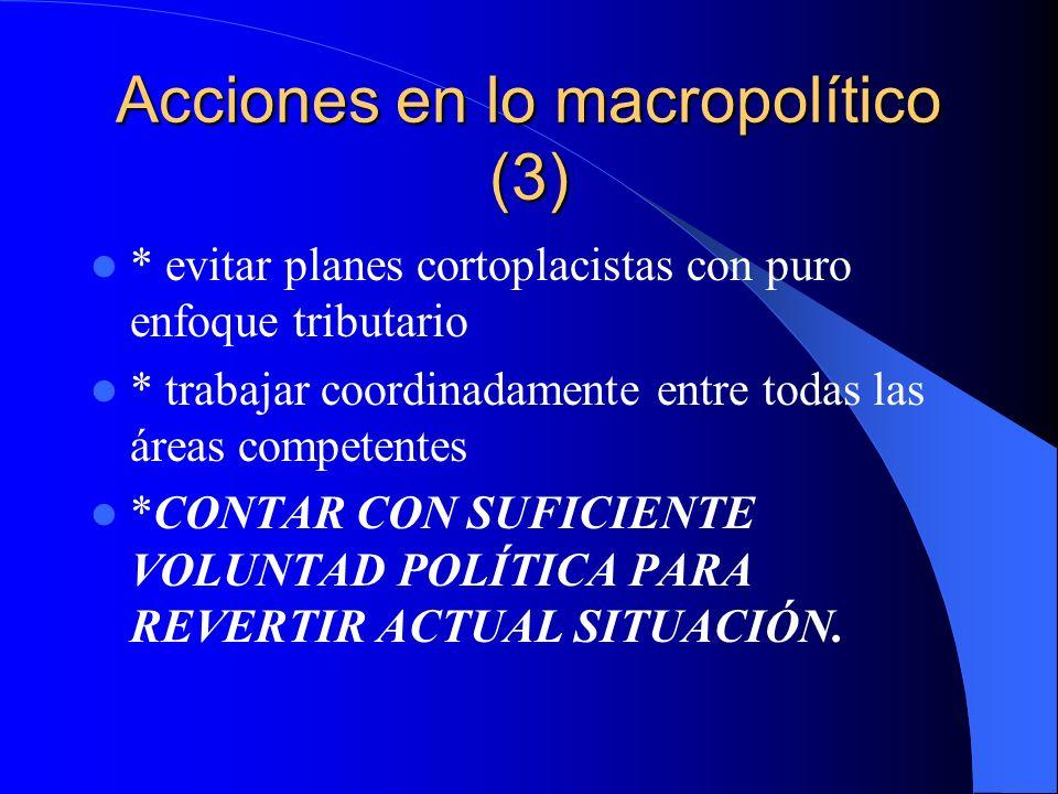 Acciones en lo macropolítico (3) * evitar planes cortoplacistas con puro enfoque tributario * trabajar coordinadamente entre todas las áreas competent