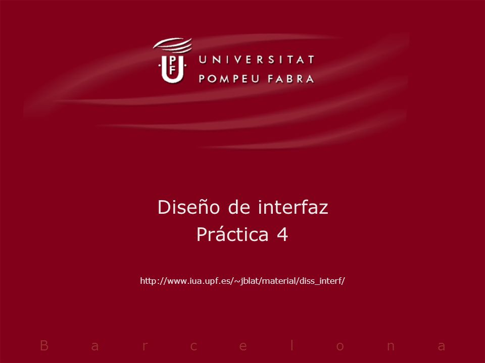 Diseño de interfaz Práctica 4 http://www.iua.upf.es/~jblat/material/diss_interf/ B a r c e l o n a