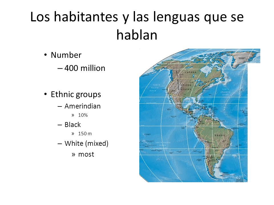 Los habitantes y las lenguas que se hablan Number – 400 million Ethnic groups – Amerindian » 10% – Black » 150 m – White (mixed) » most