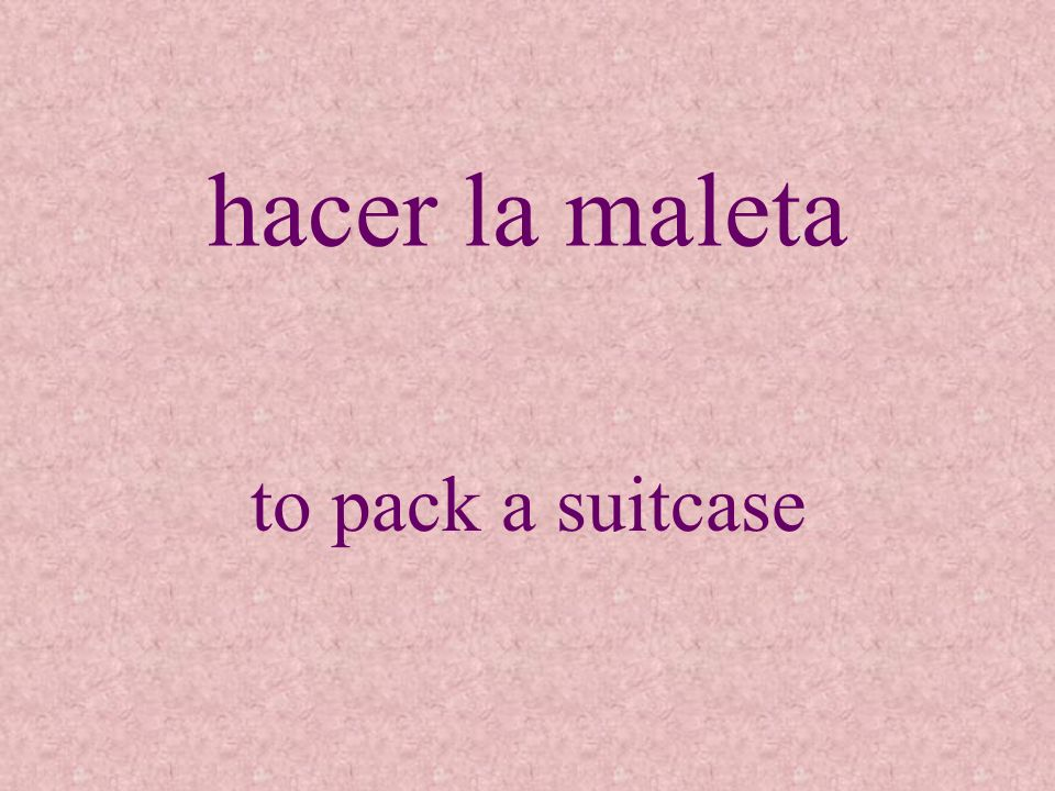 hacer la maleta to pack a suitcase