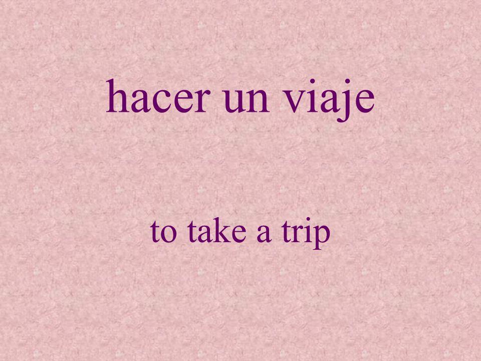 hacer un viaje to take a trip