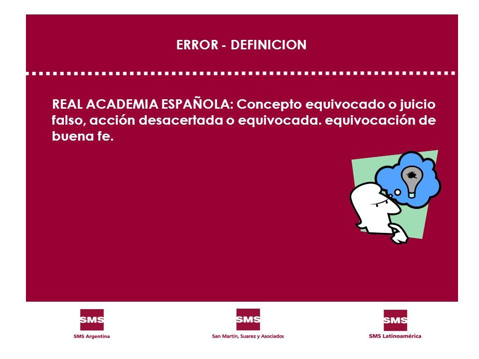 ERROR - DEFINICION REAL ACADEMIA ESPAÑOLA: Concepto equivocado o juicio falso, acción desacertada o equivocada. equivocación de buena fe.