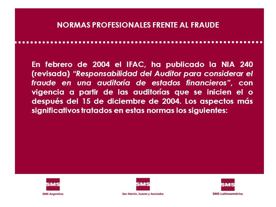 NORMAS PROFESIONALES FRENTE AL FRAUDE En febrero de 2004 el IFAC, ha publicado la NIA 240 (revisada) Responsabilidad del Auditor para considerar el fr