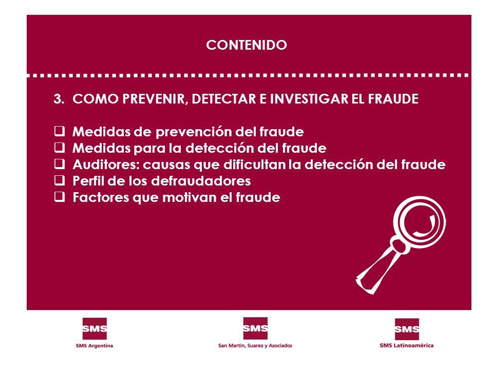 CONTENIDO 3.COMO PREVENIR, DETECTAR E INVESTIGAR EL FRAUDE Medidas de prevención del fraude Medidas para la detección del fraude Auditores: causas que