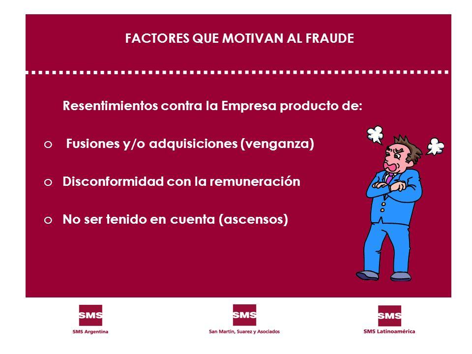 FACTORES QUE MOTIVAN AL FRAUDE Resentimientos contra la Empresa producto de: o Fusiones y/o adquisiciones (venganza) o Disconformidad con la remunerac