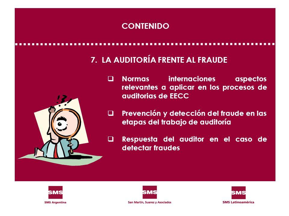 CONTENIDO 7.LA AUDITORÍA FRENTE AL FRAUDE Normas internaciones aspectos relevantes a aplicar en los procesos de auditorias de EECC Prevención y detecc