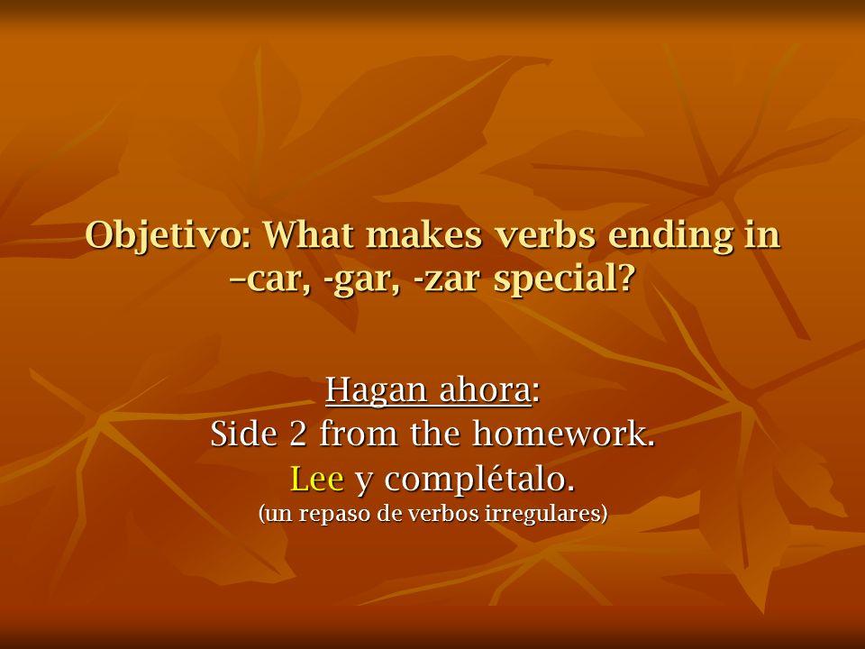 Los verbos que terminan con: car, zar, gar Its simple.