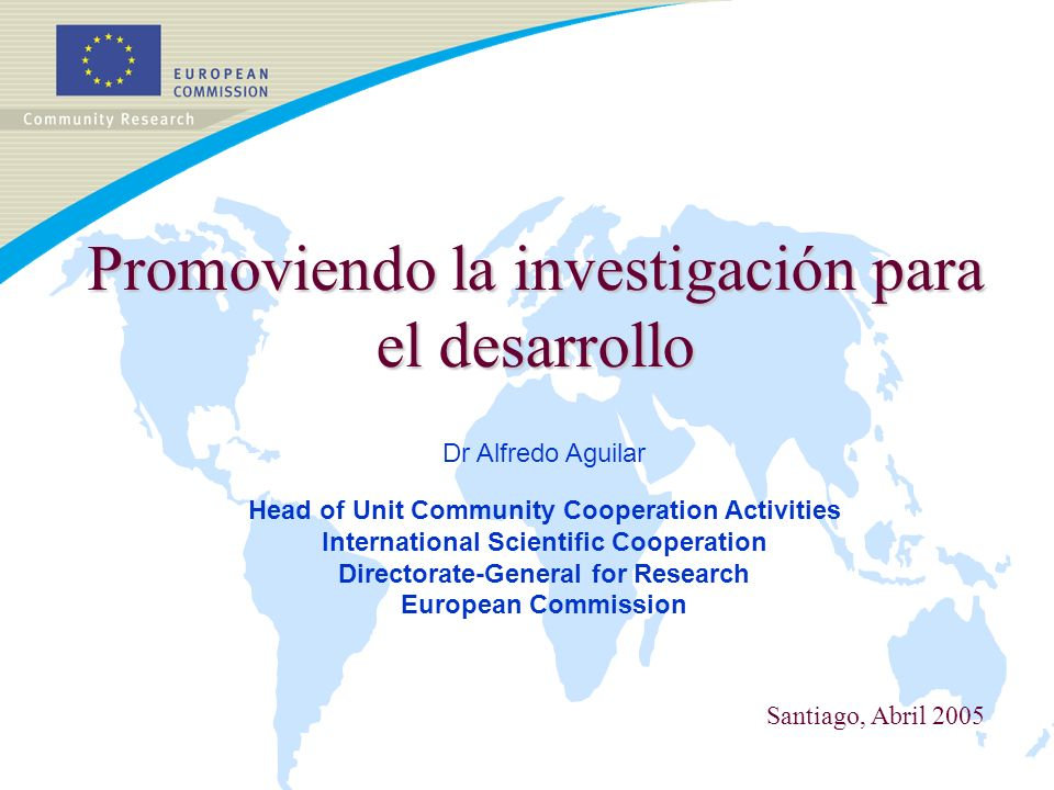 Promoviendo la investigación para el desarrollo Dr Alfredo Aguilar Head of Unit Community Cooperation Activities International Scientific Cooperation Directorate-General for Research European Commission Santiago, Abril 2005