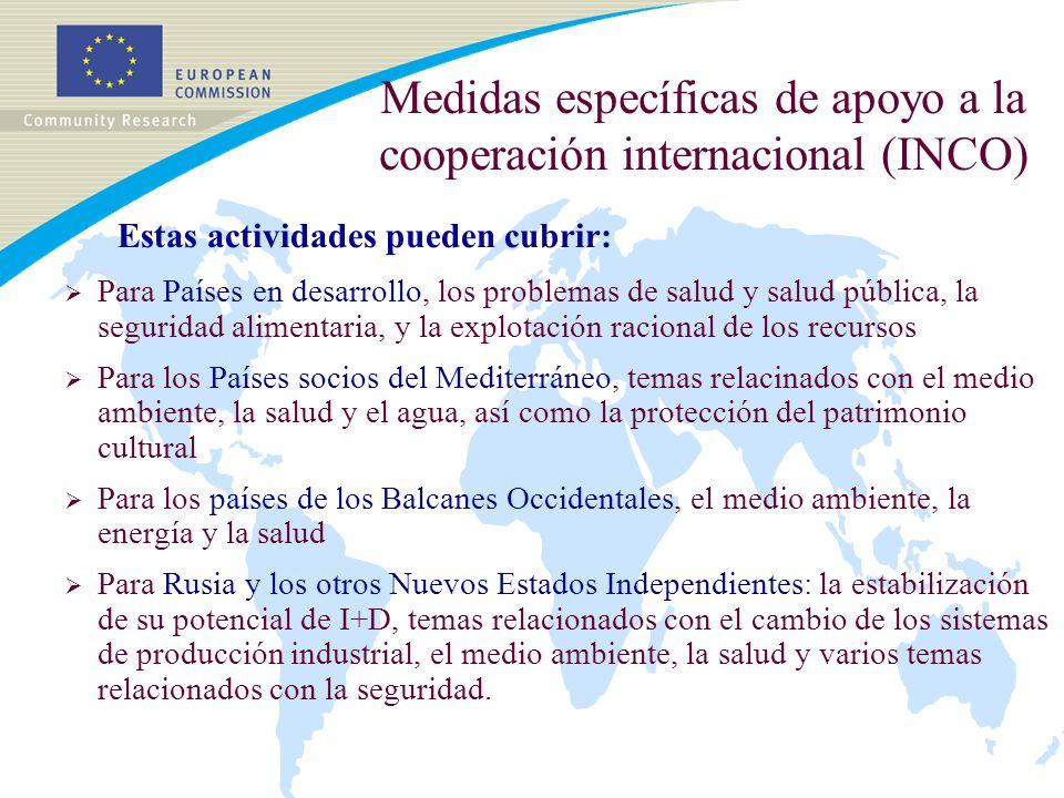 Medidas específicas de apoyo a la cooperación internacional (INCO) Estas actividades pueden cubrir: Para Países en desarrollo, los problemas de salud y salud pública, la seguridad alimentaria, y la explotación racional de los recursos Para los Países socios del Mediterráneo, temas relacinados con el medio ambiente, la salud y el agua, así como la protección del patrimonio cultural Para los países de los Balcanes Occidentales, el medio ambiente, la energía y la salud Para Rusia y los otros Nuevos Estados Independientes: la estabilización de su potencial de I+D, temas relacionados con el cambio de los sistemas de producción industrial, el medio ambiente, la salud y varios temas relacionados con la seguridad.