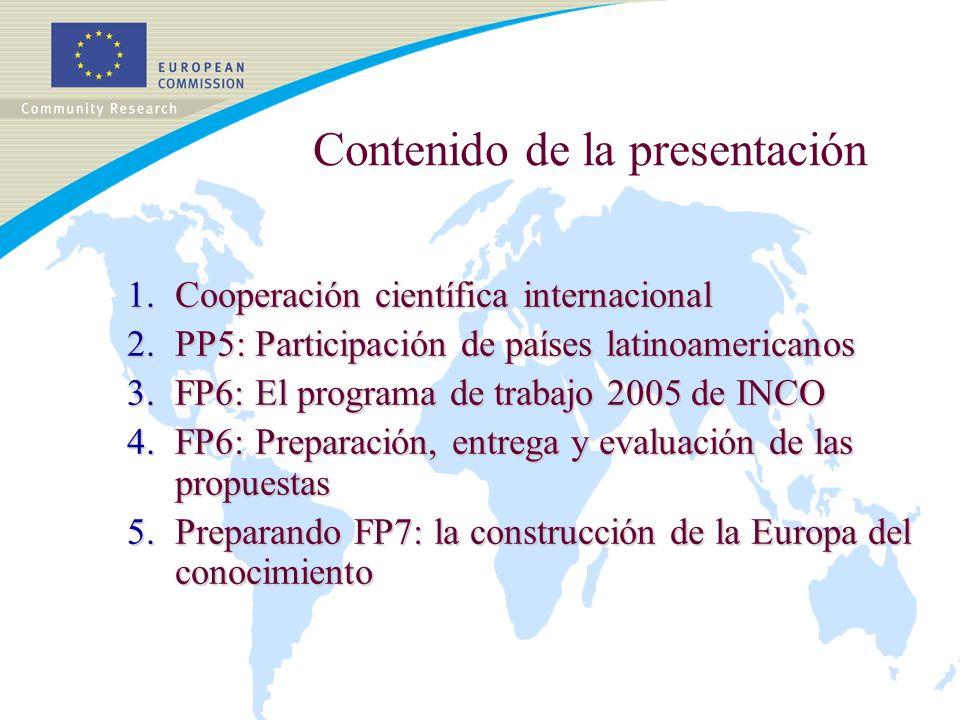 Contenido de la presentación 1.Cooperación científica internacional 2.PP5: Participación de países latinoamericanos 3.FP6: El programa de trabajo 2005 de INCO 4.FP6: Preparación, entrega y evaluación de las propuestas 5.Preparando FP7: la construcción de la Europa del conocimiento