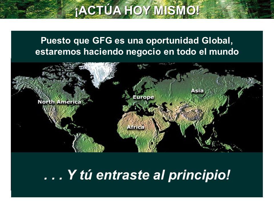 ¡ACTÚA HOY MISMO! Puesto que GFG es una oportunidad Global, estaremos haciendo negocio en todo el mundo... Y tú entraste al principio!