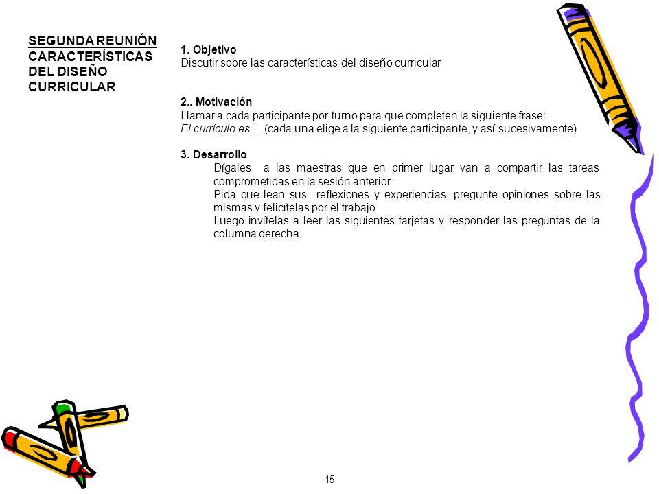 15 SEGUNDA REUNIÓN CARACTERÍSTICAS DEL DISEÑO CURRICULAR 1. Objetivo Discutir sobre las características del diseño curricular 2.. Motivación Llamar a