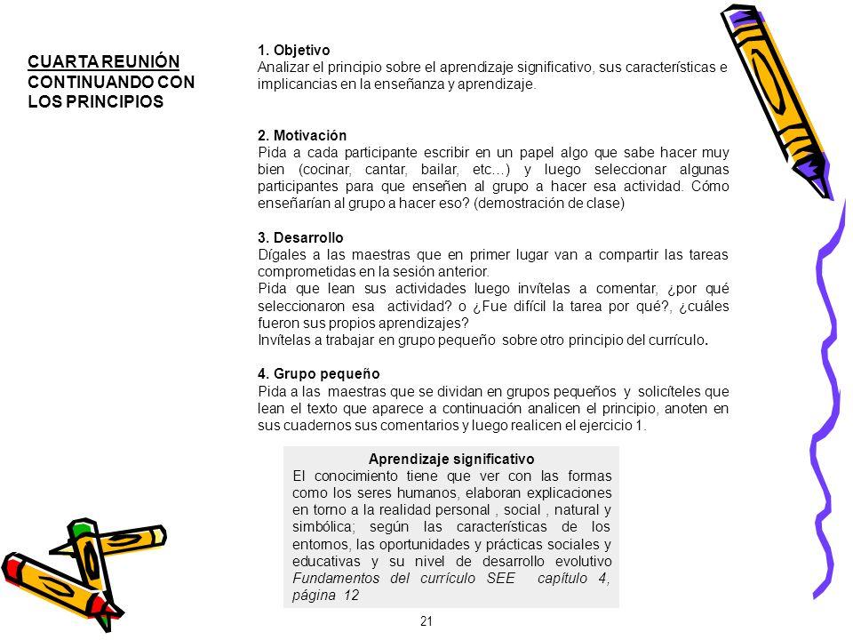 21 CUARTA REUNIÓN CONTINUANDO CON LOS PRINCIPIOS 1. Objetivo Analizar el principio sobre el aprendizaje significativo, sus características e implicanc