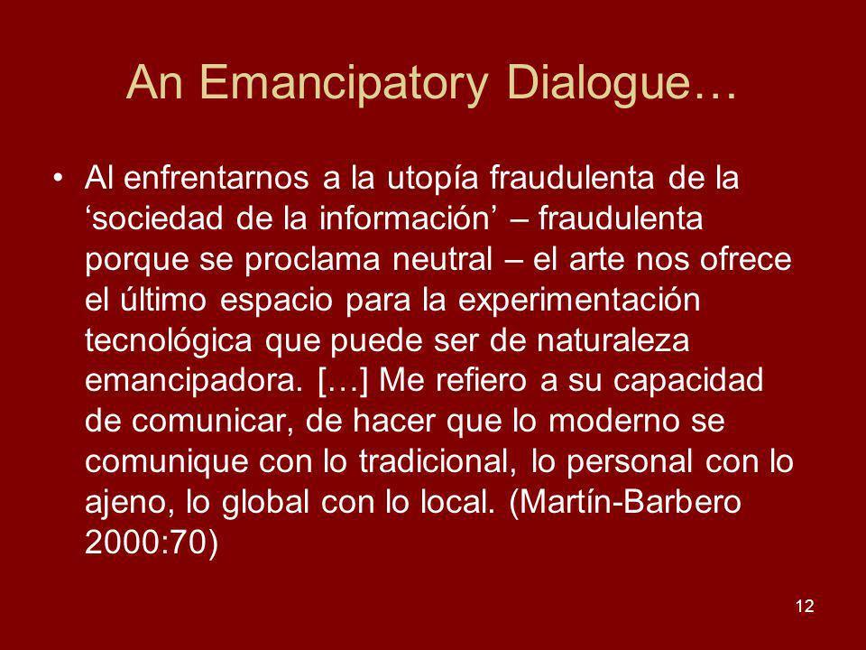 An Emancipatory Dialogue… Al enfrentarnos a la utopía fraudulenta de la sociedad de la información – fraudulenta porque se proclama neutral – el arte nos ofrece el último espacio para la experimentación tecnológica que puede ser de naturaleza emancipadora.