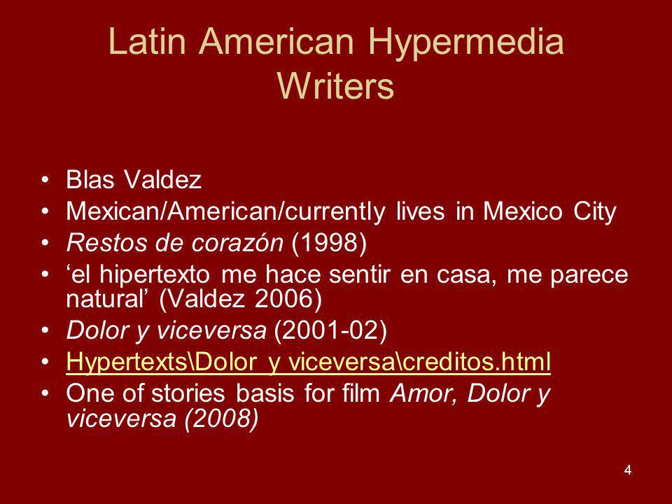 Latin American Hypermedia Writers Blas Valdez Mexican/American/currently lives in Mexico City Restos de corazón (1998) el hipertexto me hace sentir en casa, me parece natural (Valdez 2006) Dolor y viceversa (2001-02) Hypertexts\Dolor y viceversa\creditos.html One of stories basis for film Amor, Dolor y viceversa (2008) 4