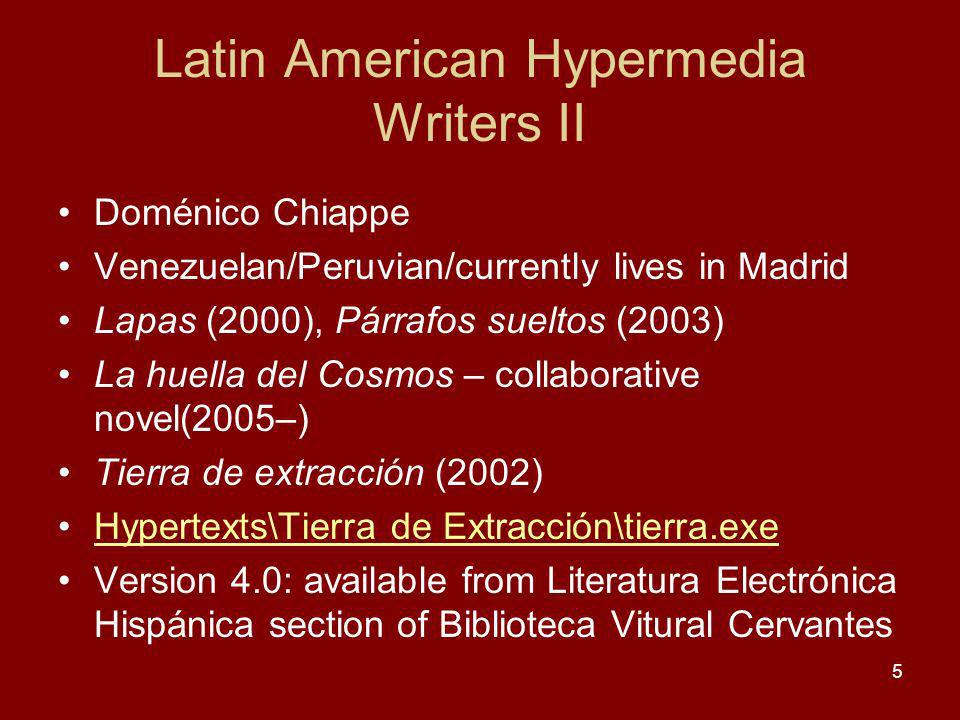 Latin American Hypermedia Writers II Doménico Chiappe Venezuelan/Peruvian/currently lives in Madrid Lapas (2000), Párrafos sueltos (2003) La huella del Cosmos – collaborative novel(2005–) Tierra de extracción (2002) Hypertexts\Tierra de Extracción\tierra.exe Version 4.0: available from Literatura Electrónica Hispánica section of Biblioteca Vitural Cervantes 5