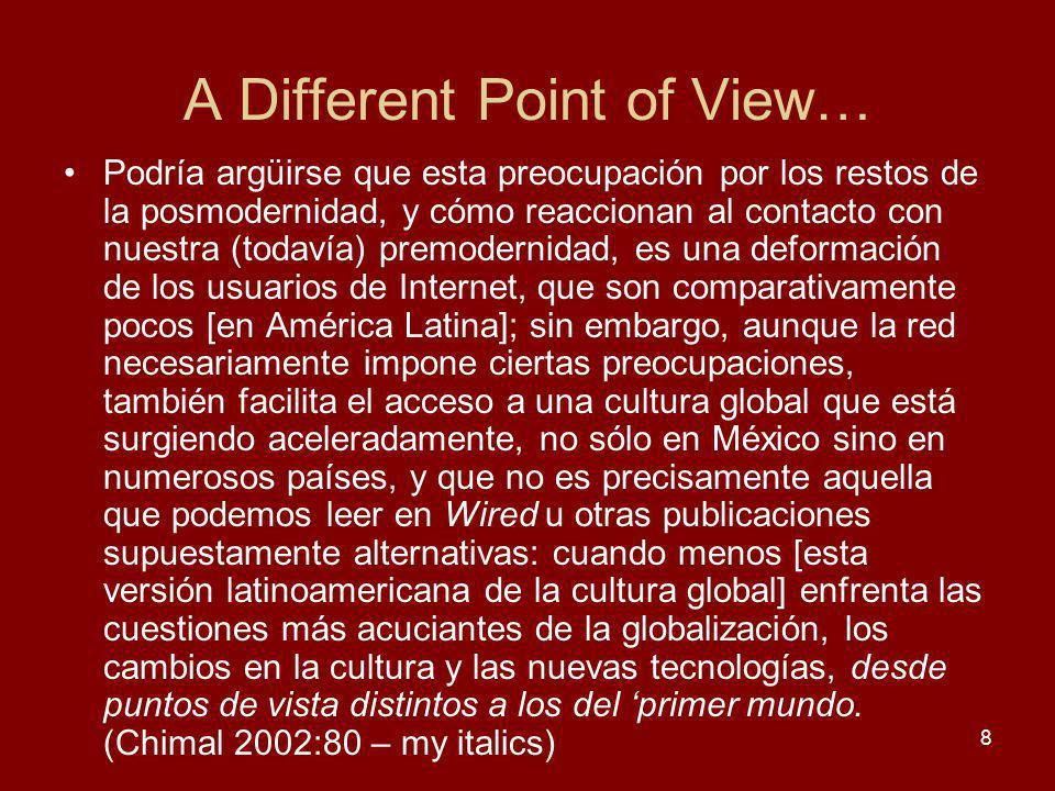 A Different Point of View… Podría argüirse que esta preocupación por los restos de la posmodernidad, y cómo reaccionan al contacto con nuestra (todavía) premodernidad, es una deformación de los usuarios de Internet, que son comparativamente pocos [en América Latina]; sin embargo, aunque la red necesariamente impone ciertas preocupaciones, también facilita el acceso a una cultura global que está surgiendo aceleradamente, no sólo en México sino en numerosos países, y que no es precisamente aquella que podemos leer en Wired u otras publicaciones supuestamente alternativas: cuando menos [esta versión latinoamericana de la cultura global] enfrenta las cuestiones más acuciantes de la globalización, los cambios en la cultura y las nuevas tecnologías, desde puntos de vista distintos a los del primer mundo.