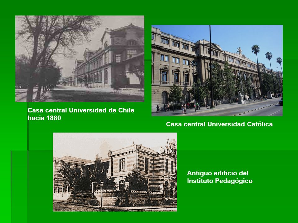 Casa central Universidad de Chile hacia 1880 Casa central Universidad Católica Antiguo edificio del Instituto Pedagógico