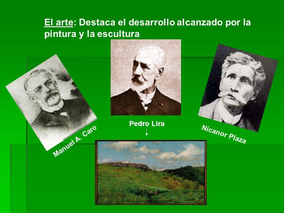 El arte: Destaca el desarrollo alcanzado por la pintura y la escultura Manuel A. Caro Pedro Lira Nicanor Plaza