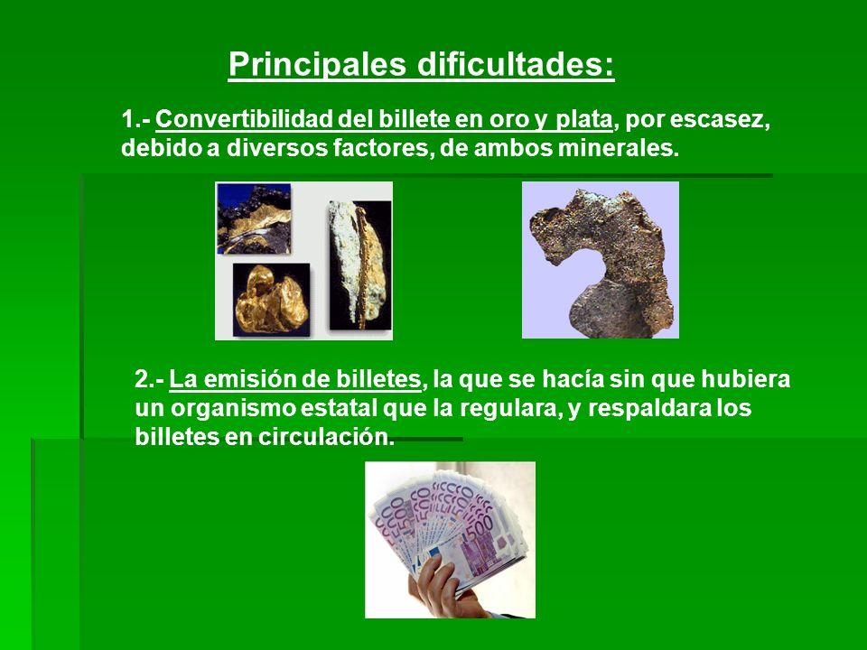 Principales dificultades: 1.- Convertibilidad del billete en oro y plata, por escasez, debido a diversos factores, de ambos minerales. 2.- La emisión