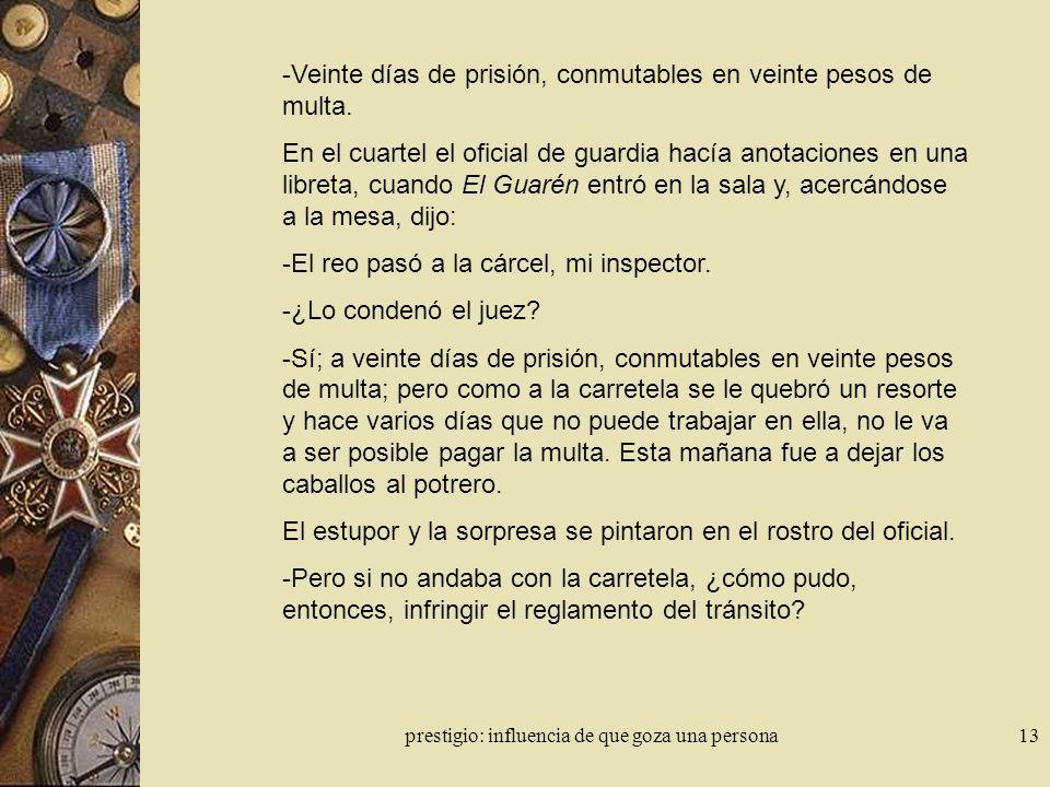 prestigio: influencia de que goza una persona13 -Veinte días de prisión, conmutables en veinte pesos de multa. En el cuartel el oficial de guardia hac