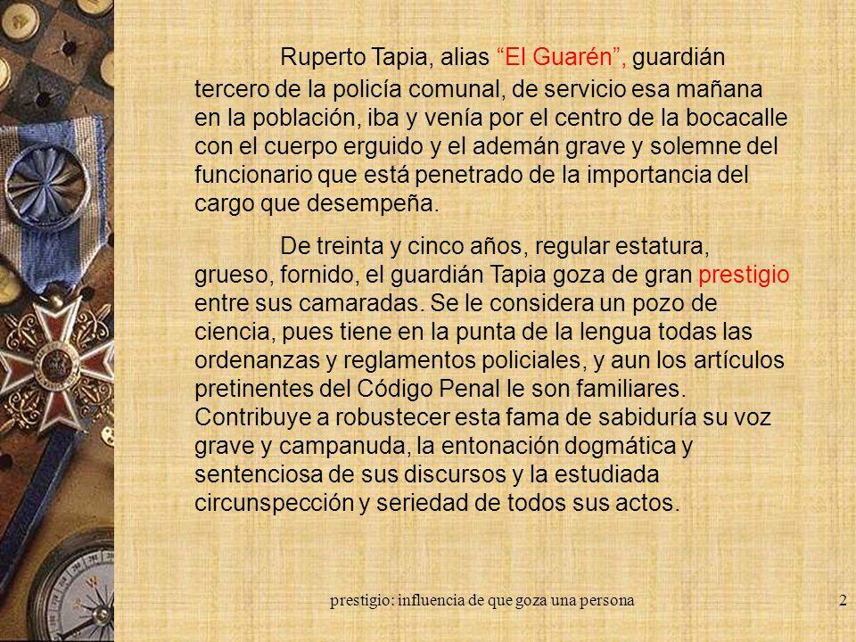 prestigio: influencia de que goza una persona2 Ruperto Tapia, alias El Guarén, guardián tercero de la policía comunal, de servicio esa mañana en la po