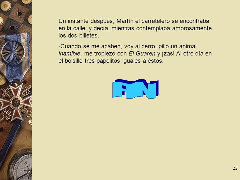 22 Un instante después, Martín el carretelero se encontraba en la calle, y decía, mientras contemplaba amorosamente los dos billetes. -Cuando se me ac