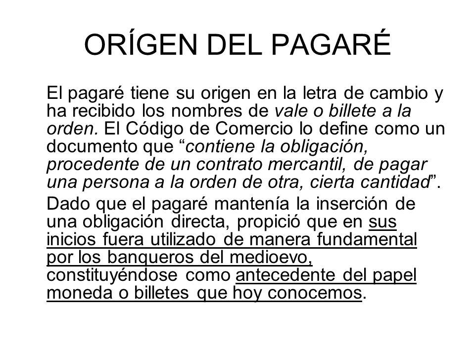 ORÍGEN DEL PAGARÉ El pagaré tiene su origen en la letra de cambio y ha recibido los nombres de vale o billete a la orden.