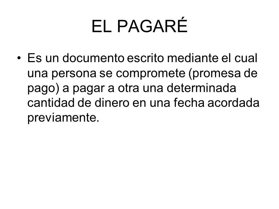 EL PAGARÉ Es un documento escrito mediante el cual una persona se compromete (promesa de pago) a pagar a otra una determinada cantidad de dinero en una fecha acordada previamente.