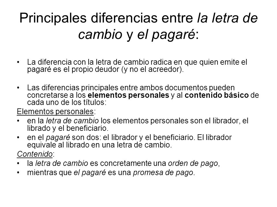 Principales diferencias entre la letra de cambio y el pagaré: La diferencia con la letra de cambio radica en que quien emite el pagaré es el propio deudor (y no el acreedor).