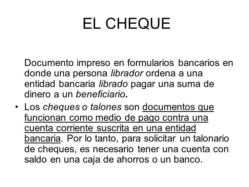 EL CHEQUE Documento impreso en formularios bancarios en donde una persona librador ordena a una entidad bancaria librado pagar una suma de dinero a un beneficiario.