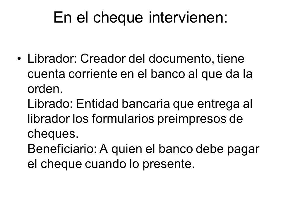 En el cheque intervienen: Librador: Creador del documento, tiene cuenta corriente en el banco al que da la orden.