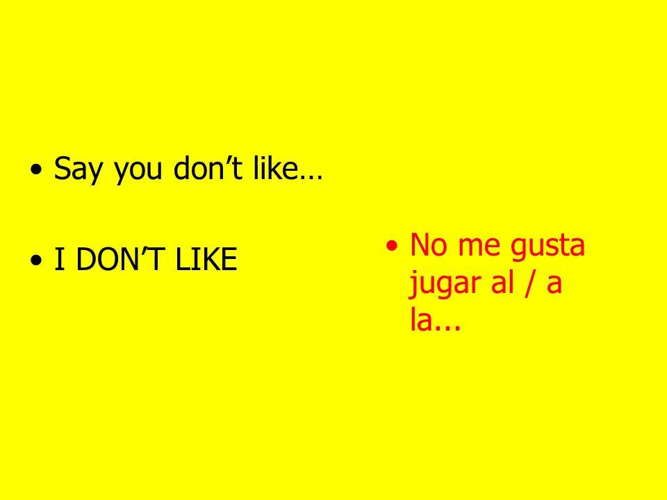 Say you like to play I LIKE TO PLAY Me gusta jugar al / a la...