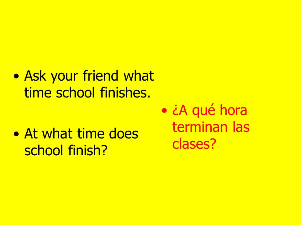 Ask what time… AT WHAT TIME… ¿A qué hora… ?